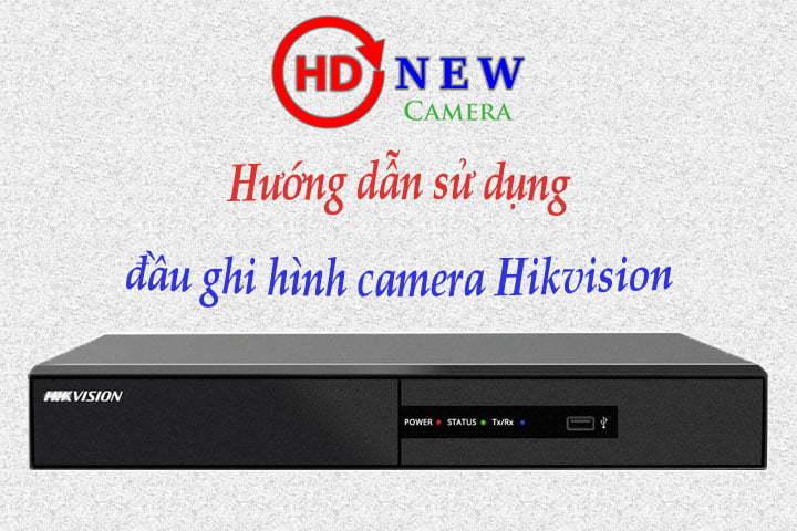 Hướng dẫn sử dụng cơ bản đầu ghi hình Hikvision | HDnew Camera