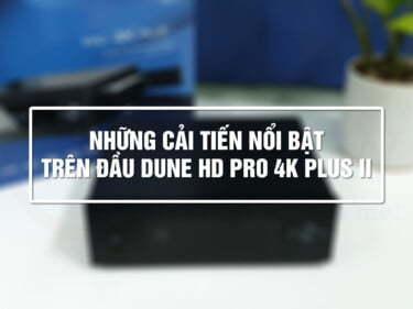 Những cải tiến nổi bật trên Đầu Dune HD Pro 4K Plus II | HDnew - Chia sẻ đam mê